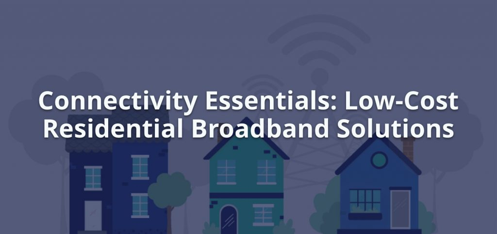 Connectivity Essential: Low-Cost Residential Broadband Solutions
